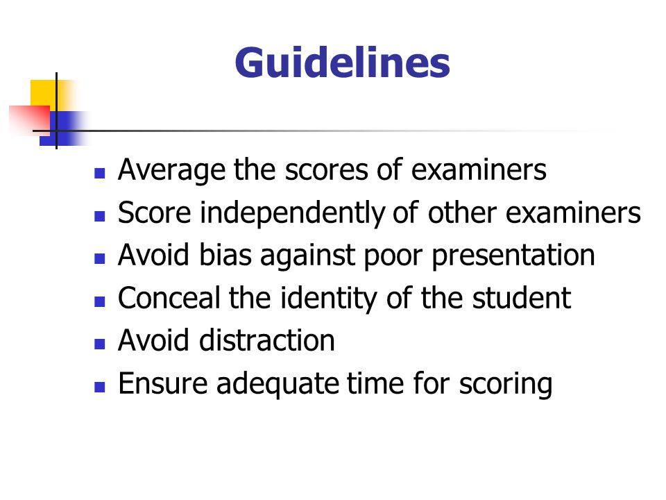 Guidelines  Average the scores of examiners  Score independently of other examiners  Avoid bias against poor presentation  Conceal the identity of the student  Avoid distraction  Ensure adequate time for scoring