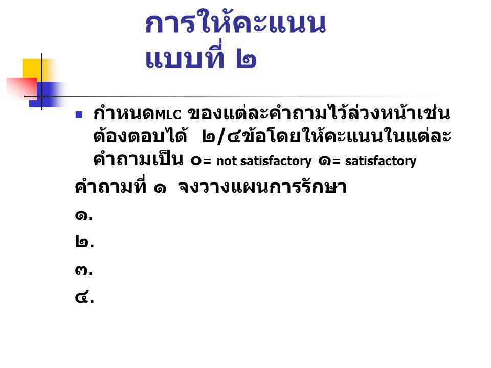 การให้คะแนน แบบที่ ๒  กำหนด MLC ของแต่ละคำถามไว้ล่วงหน้าเช่น ต้องตอบได้ ๒ / ๔ข้อโดยให้คะแนนในแต่ละ คำถามเป็น ๐ = not satisfactory ๑ = satisfactory คำถามที่ ๑ จงวางแผนการรักษา ๑.๑.