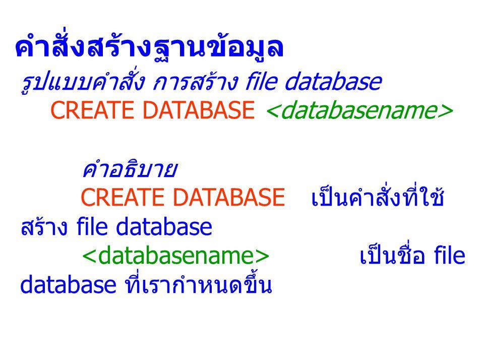 คำสั่งสร้างฐานข้อมูล รูปแบบคำสั่ง การสร้าง file database CREATE DATABASE คำอธิบาย CREATE DATABASE เป็นคำสั่งที่ใช้ สร้าง file database เป็นชื่อ file d
