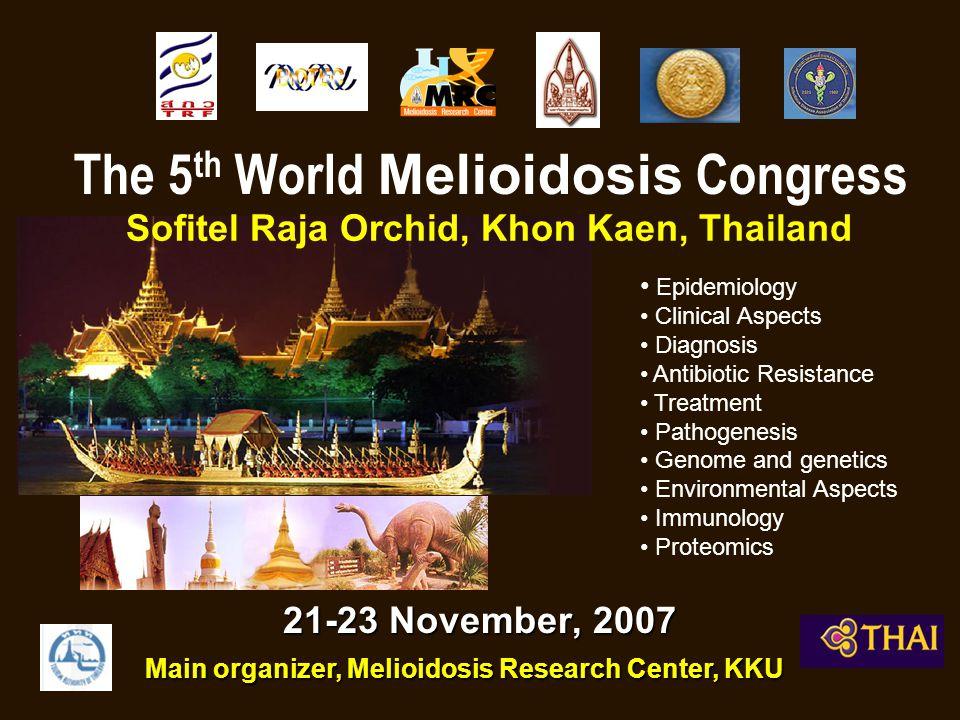 21-23 November, 2007 The 5 th World Melioidosis Congress Sofitel Raja Orchid, Khon Kaen, Thailand Main organizer, Melioidosis Research Center, KKU • Epidemiology • Clinical Aspects • Diagnosis • Antibiotic Resistance • Treatment • Pathogenesis • Genome and genetics • Environmental Aspects • Immunology • Proteomics