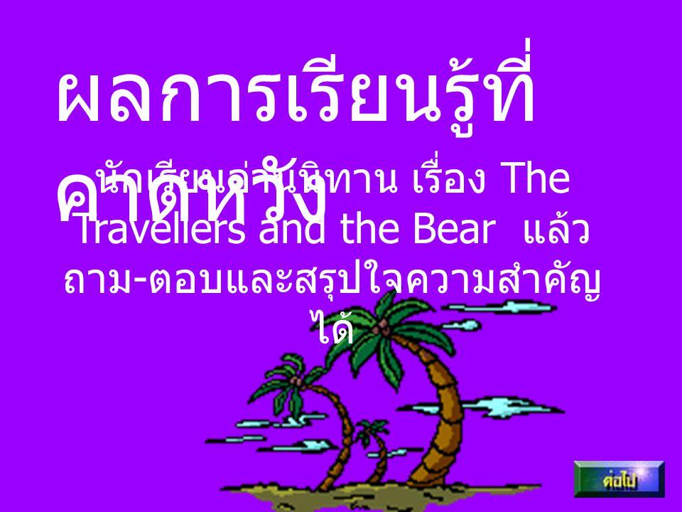 ผลการเรียนรู้ที่ คาดหวัง นักเรียนอ่านนิทาน เรื่อง The Travellers and the Bear แล้ว ถาม - ตอบและสรุปใจความสำคัญ ได้