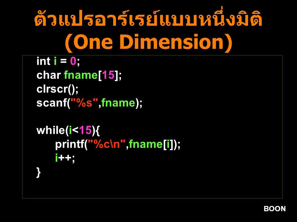 BOON ตัวแปรอาร์เรย์แบบหนึ่งมิติ (One Dimension) int i = 0; char fname[15]; clrscr(); scanf( %s ,fname); while(i<15){ printf( %c\n ,fname[i]); i++; }
