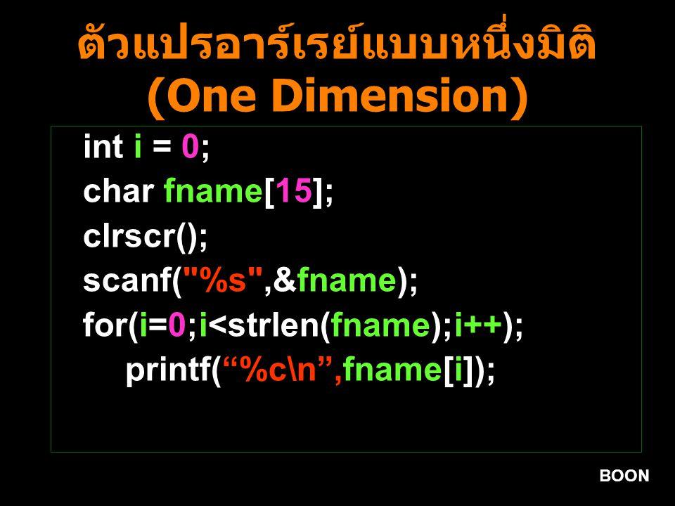 BOON ตัวแปรอาร์เรย์แบบหนึ่งมิติ (One Dimension) int i = 0; char fname[15]; clrscr(); scanf( %s ,&fname); for(i=0;i<strlen(fname);i++); printf( %c\n ,fname[i]);