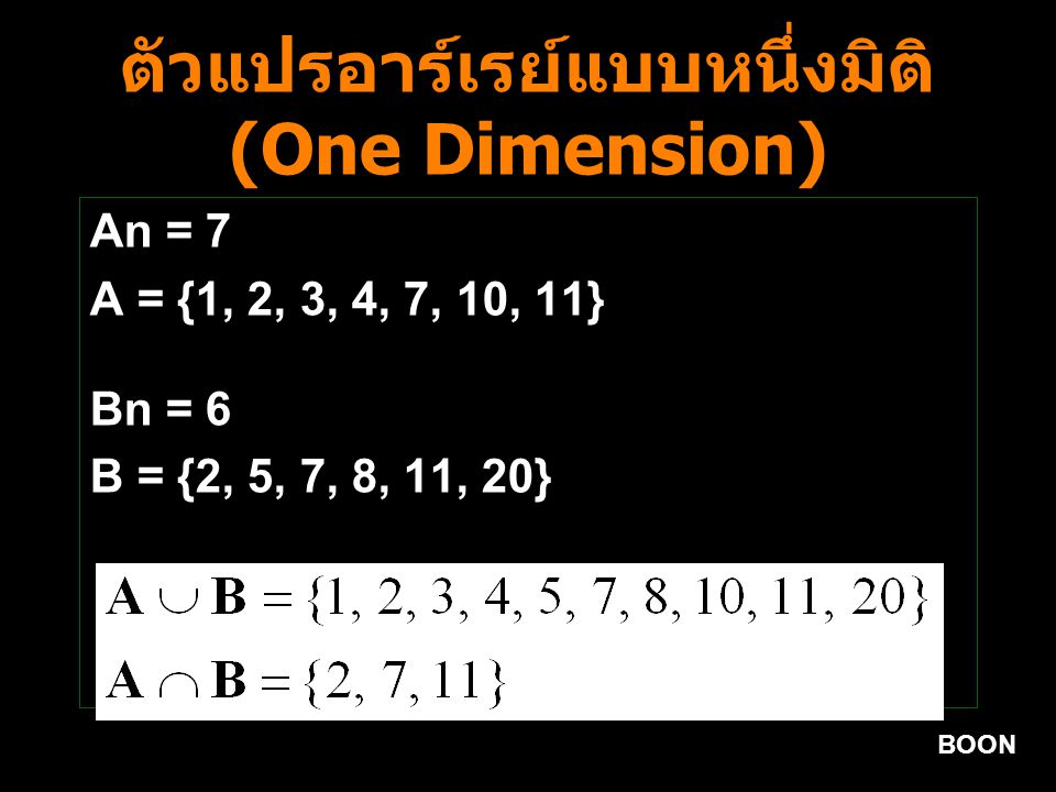 BOON ตัวแปรอาร์เรย์แบบหนึ่งมิติ (One Dimension) An = 7 A = {1, 2, 3, 4, 7, 10, 11} Bn = 6 B = {2, 5, 7, 8, 11, 20}