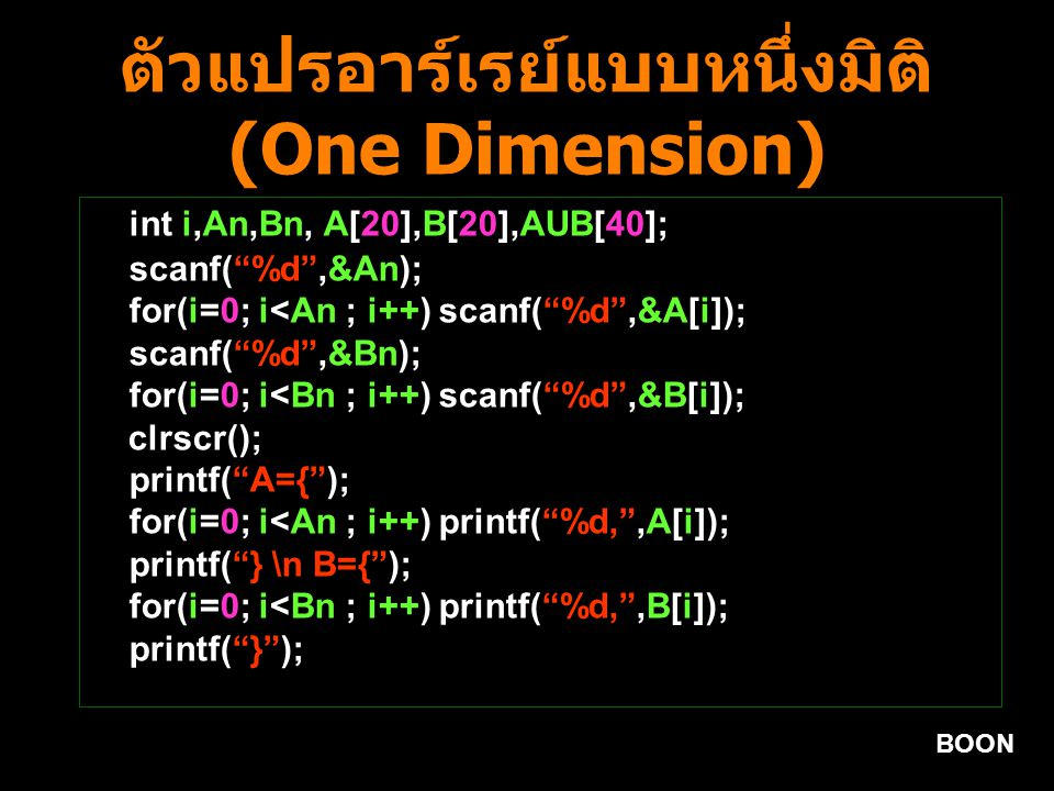 BOON ตัวแปรอาร์เรย์แบบหนึ่งมิติ (One Dimension) int i,An,Bn, A[20],B[20],AUB[40]; scanf( %d ,&An); for(i=0; i<An ; i++) scanf( %d ,&A[i]); scanf( %d ,&Bn); for(i=0; i<Bn ; i++) scanf( %d ,&B[i]); clrscr(); printf( A={ ); for(i=0; i<An ; i++) printf( %d, ,A[i]); printf( } \n B={ ); for(i=0; i<Bn ; i++) printf( %d, ,B[i]); printf( } );