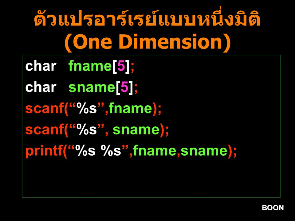 BOON ตัวแปรอาร์เรย์แบบหนึ่งมิติ (One Dimension) int i = 0,count=0; char fname[10]; clrscr(); scanf( %s ,fname); while(fname[i]!= \0 ){ if(fname[i]== a') count++; i++; } if(count>0) printf( Yes,Count A = %d ,count); else printf( No, Count A = 0 );
