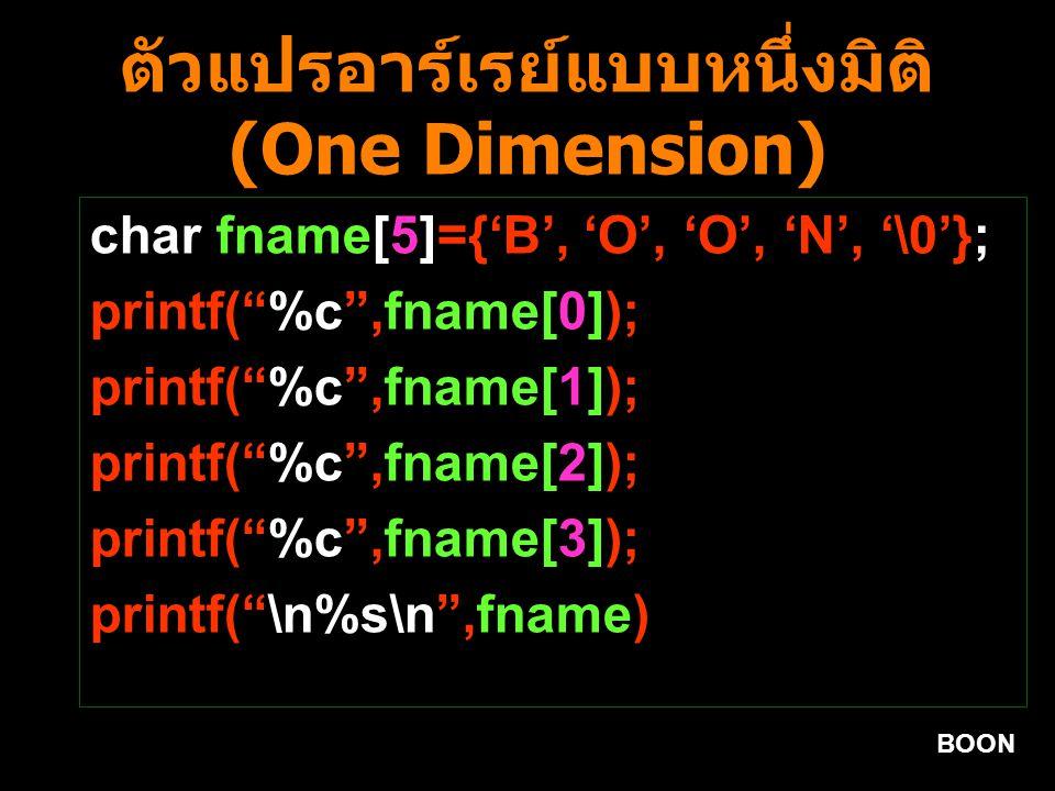 BOON ตัวแปรอาร์เรย์แบบหนึ่งมิติ (One Dimension) char fname[5]={'B', 'O', 'O', 'N', '\0'}; printf( %c ,fname[0]); printf( %c ,fname[1]); printf( %c ,fname[2]); printf( %c ,fname[3]); printf( \n%s\n ,fname)