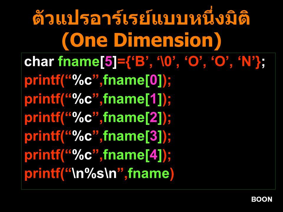 BOON ตัวแปรอาร์เรย์แบบหนึ่งมิติ (One Dimension) char fname[5]={'B', '\0', 'O', 'O', 'N'}; printf( %c ,fname[0]); printf( %c ,fname[1]); printf( %c ,fname[2]); printf( %c ,fname[3]); printf( %c ,fname[4]); printf( \n%s\n ,fname)