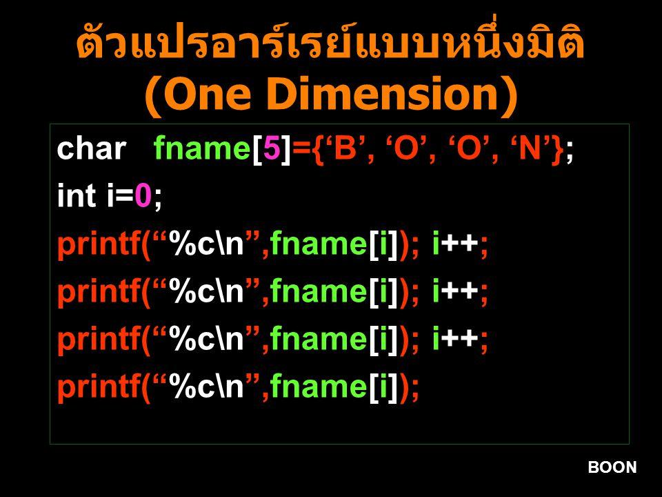 BOON ตัวแปรอาร์เรย์แบบหนึ่งมิติ (One Dimension) char fname[5]={'B', 'O', 'O', 'N'}; int i=0; printf( %c\n ,fname[i]); i++; printf( %c\n ,fname[i]);