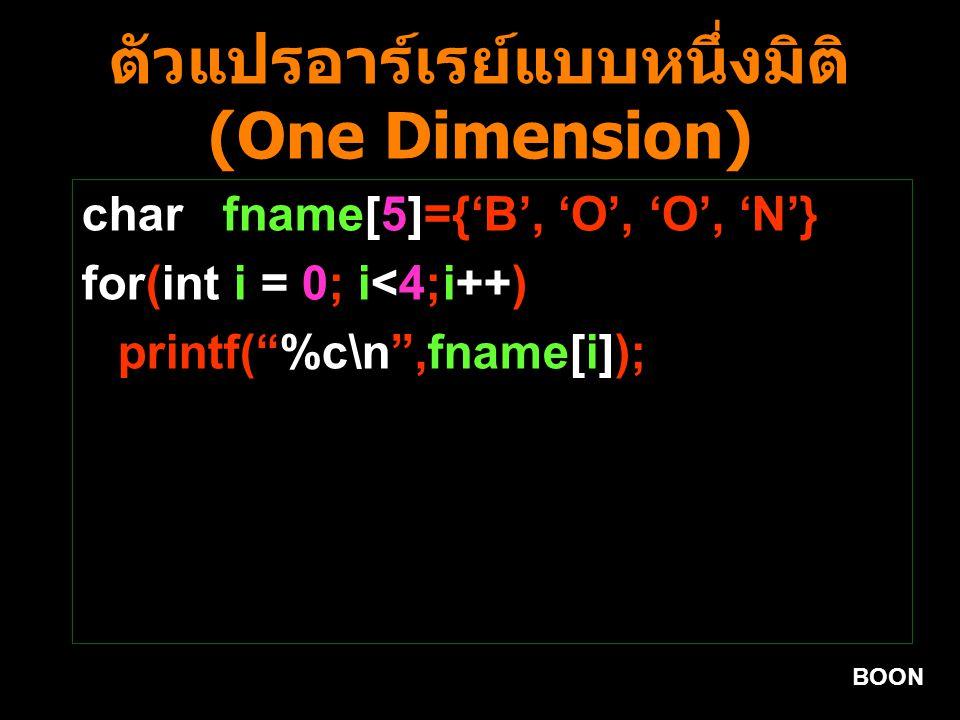 BOON ตัวแปรอาร์เรย์แบบหนึ่งมิติ (One Dimension) char fname[5]={'B', 'O', 'O', 'N'} for(int i = 0; i<4;i++) printf( %c\n ,fname[i]);