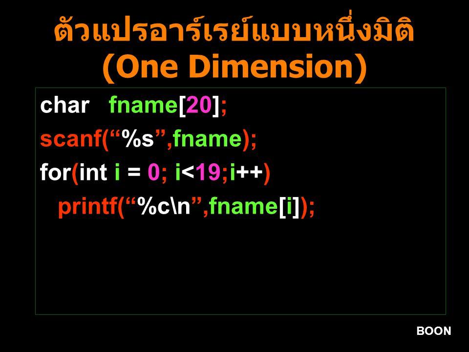 BOON ตัวแปรอาร์เรย์แบบหนึ่งมิติ (One Dimension) char fname[20]; scanf( %s ,fname); for(int i = 0; i<19;i++) printf( %c\n ,fname[i]);