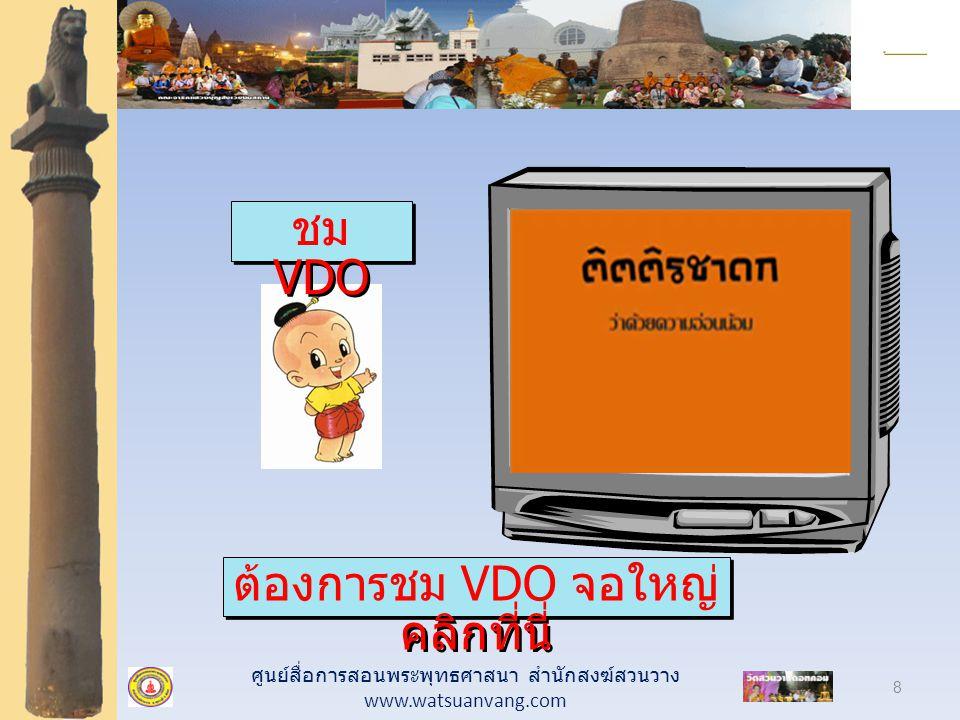 ศูนย์สื่อการสอนพระพุทธศาสนา สำนักสงฆ์สวนวาง www.watsuanvang.com 8 ต้องการชม VDO จอใหญ่ คลิกที่นี่ ต้องการชม VDO จอใหญ่ คลิกที่นี่ ชม VDO ชม VDO