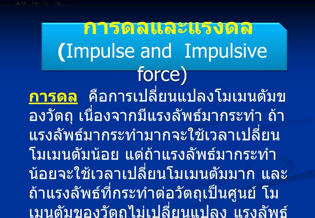 การดลและแรงดล (Impulse and Impulsive force) การดลและแรงดล (Impulse and Impulsive force) การดล คือการเปลี่ยนแปลงโมเมนตัมข องวัตถุ เนื่องจากมีแรงลัพธ์มากระทำ ถ้า แรงลัพธ์มากระทำมากจะใช้เวลาเปลี่ยน โมเมนตัมน้อย แต่ถ้าแรงลัพธ์มากระทำ น้อยจะใช้เวลาเปลี่ยนโมเมนตัมมาก และ ถ้าแรงลัพธ์ที่กระทำต่อวัตถุเป็นศูนย์ โม เมนตัมของวัตถุไม่เปลี่ยนแปลง แรงลัพธ์ ที่กระทำในช่วงเวลาสั้น ๆ เรียกว่า แรงดล