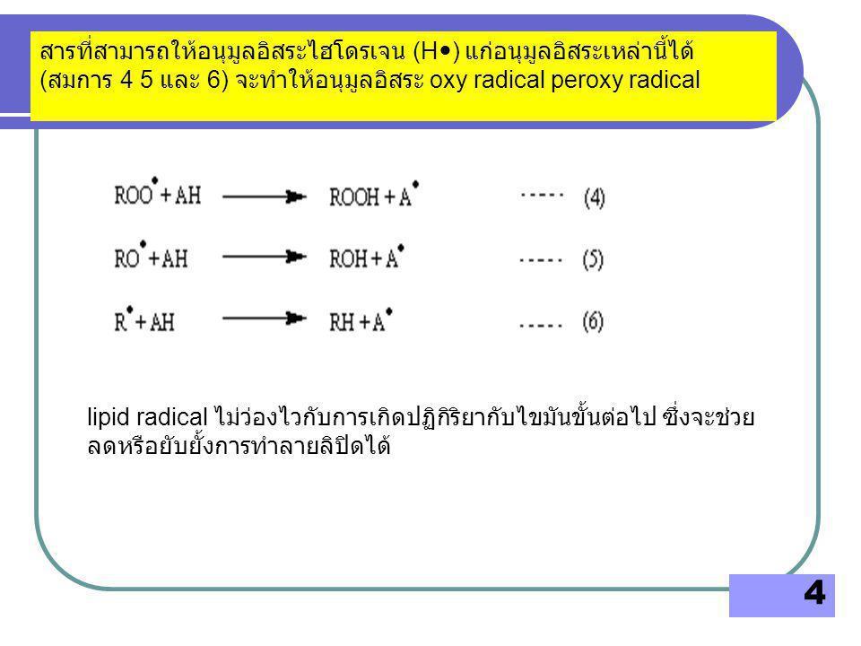 5 หรือทำปฏิกิริยากับไฮโดรเจนเปอร์ออกไซด์ ( สมการ 8 และ 9) โลหะไอออนเป็นตัวการหนึ่งที่ก่อให้เกิดปฏิกิริยาออโทออกซิเดชัน โลหะไอออนที่มีวาเลนซ์อิเล็กตรอน 2 หรือมากกว่า เช่น Fe Cu Mn Cr Ni V Zn Al เร่งให้เกิดอนุมูลอิสระ oxy radical (RO  ) peroxy radical (ROO  ) และ lipid radical (R  ) ได้ โดยให้ อิเล็กตรอนเดี่ยวกับลิปิด ( สมการ 7)