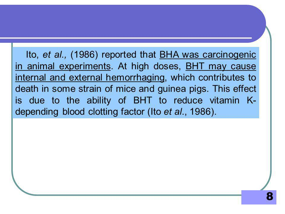 8 Ito, et al., (1986) reported that BHA was carcinogenic in animal experiments. At high doses, BHT may cause internal and external hemorrhaging, which