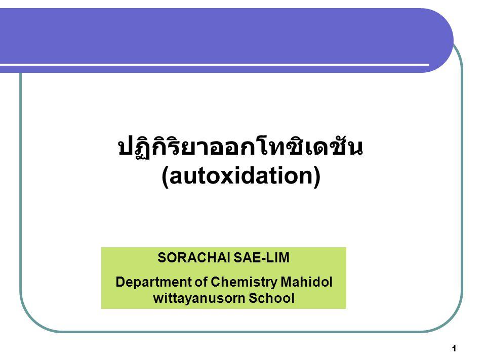 2 ออโทออกซิเดชันเป็นกระบวนการทางธรรมชาติที่เกิดจาก ปฏิกิริยาระหว่างโมเลกุลออกซิเจนกับไขมันไม่อิ่มตัว เป็น ปฏิกิริยาลูกโซ่ที่เกี่ยวข้องกับอนุมูลอิสระ (free radical) (Shahidi และคณะ, 1992) ปฏิกิริยาออกโทซิเดชัน (autoxidation)
