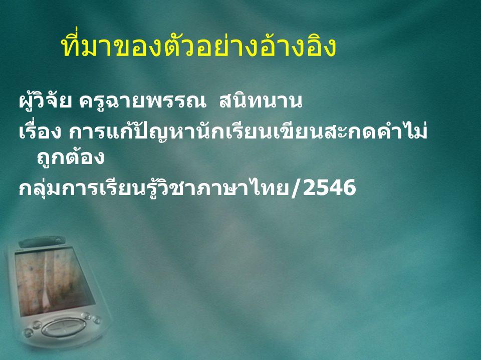 ที่มาของตัวอย่างอ้างอิง ผู้วิจัย ครูฉายพรรณ สนิทนาน เรื่อง การแก้ปัญหานักเรียนเขียนสะกดคำไม่ ถูกต้อง กลุ่มการเรียนรู้วิชาภาษาไทย/2546