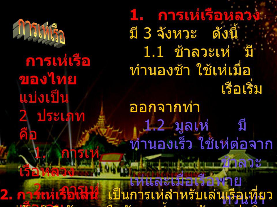 การเห่เรือ ของไทย แบ่งเป็น 2 ประเภท คือ 1. การเห่ เรือหลวง 2. การเห่ เรือเล่น 1. การเห่เรือหลวง มี 3 จังหวะ ดังนี้ 1.1 ช้าลวะเห่ มี ทำนองช้า ใช้เห่เมื