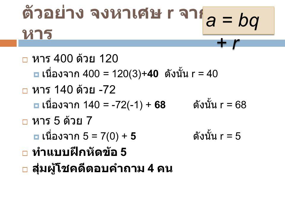 ตัวอย่าง จงหาเศษ r จากการ หาร  หาร 400 ด้วย 120  เนื่องจาก 400 = 120(3)+40 ดังนั้น r = 40  หาร 140 ด้วย -72  เนื่องจาก 140 = -72(-1) + 68 ดังนั้น r = 68  หาร 5 ด้วย 7  เนื่องจาก 5 = 7(0) + 5 ดังนั้น r = 5  ทำแบบฝึกหัดข้อ 5  สุ่มผู้โชคดีตอบคำถาม 4 คน a = bq + r