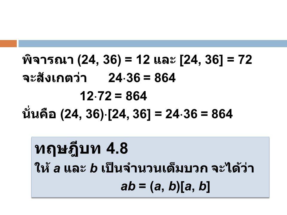 พิจารณา (24, 36) = 12 และ [24, 36] = 72 จะสังเกตว่า 24  36 = 864 12  72 = 864 นั่นคือ (24, 36)  [24, 36] = 24  36 = 864 ทฤษฎีบท 4.8 ให้ a และ b เป