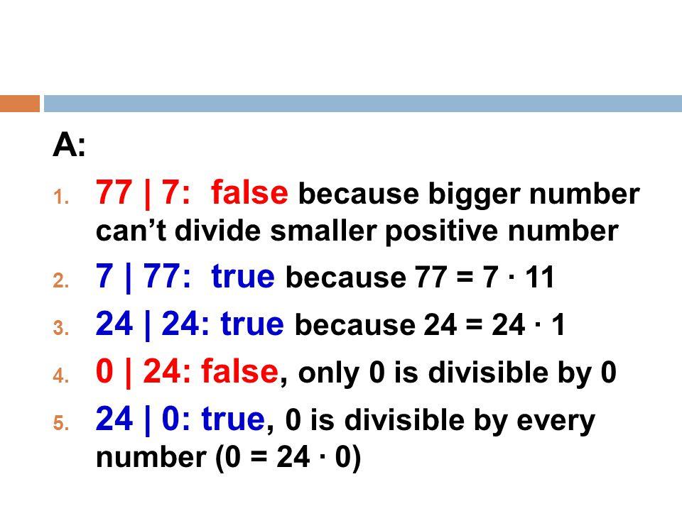 A:  77 | 7: false because bigger number can't divide smaller positive number  7 | 77: true because 77 = 7 · 11  24 | 24: true because 24 = 24 · 1  0 | 24: false, only 0 is divisible by 0  24 | 0: true, 0 is divisible by every number (0 = 24 · 0)