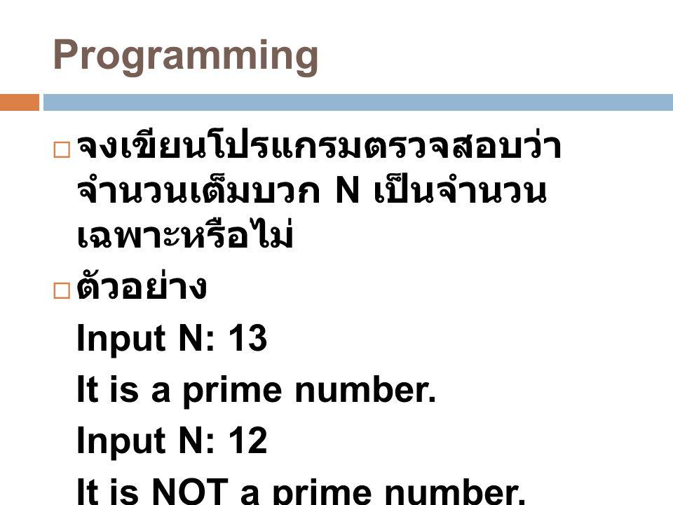 Programming  จงเขียนโปรแกรมตรวจสอบว่า จำนวนเต็มบวก N เป็นจำนวน เฉพาะหรือไม่  ตัวอย่าง Input N: 13 It is a prime number. Input N: 12 It is NOT a prim