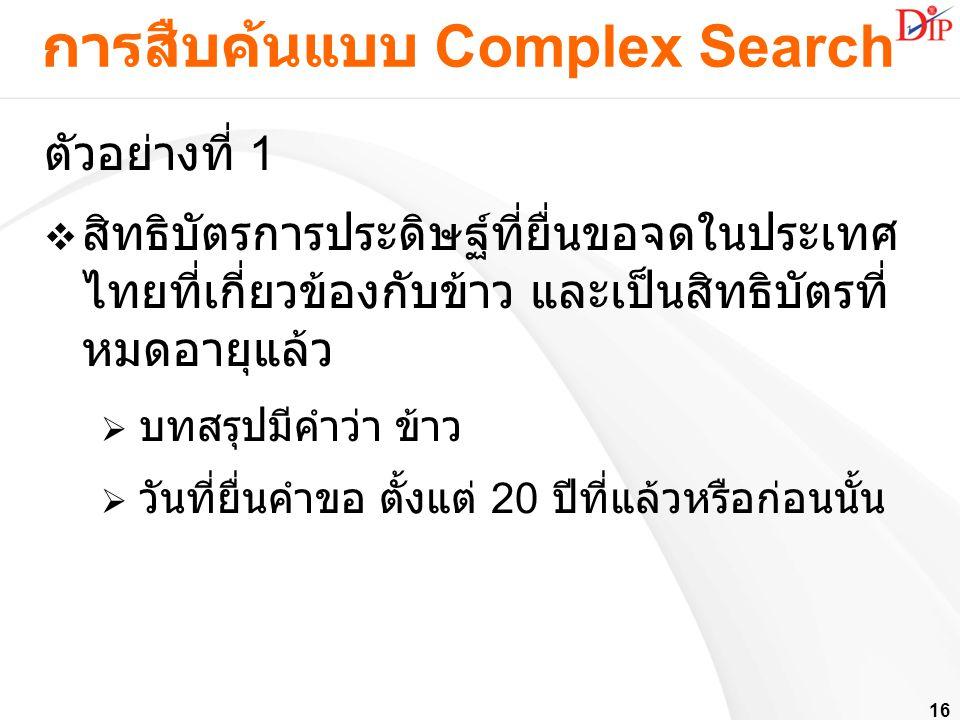 16 การสืบค้นแบบ Complex Search ตัวอย่างที่ 1  สิทธิบัตรการประดิษฐ์ที่ยื่นขอจดในประเทศ ไทยที่เกี่ยวข้องกับข้าว และเป็นสิทธิบัตรที่ หมดอายุแล้ว  บทสรุ