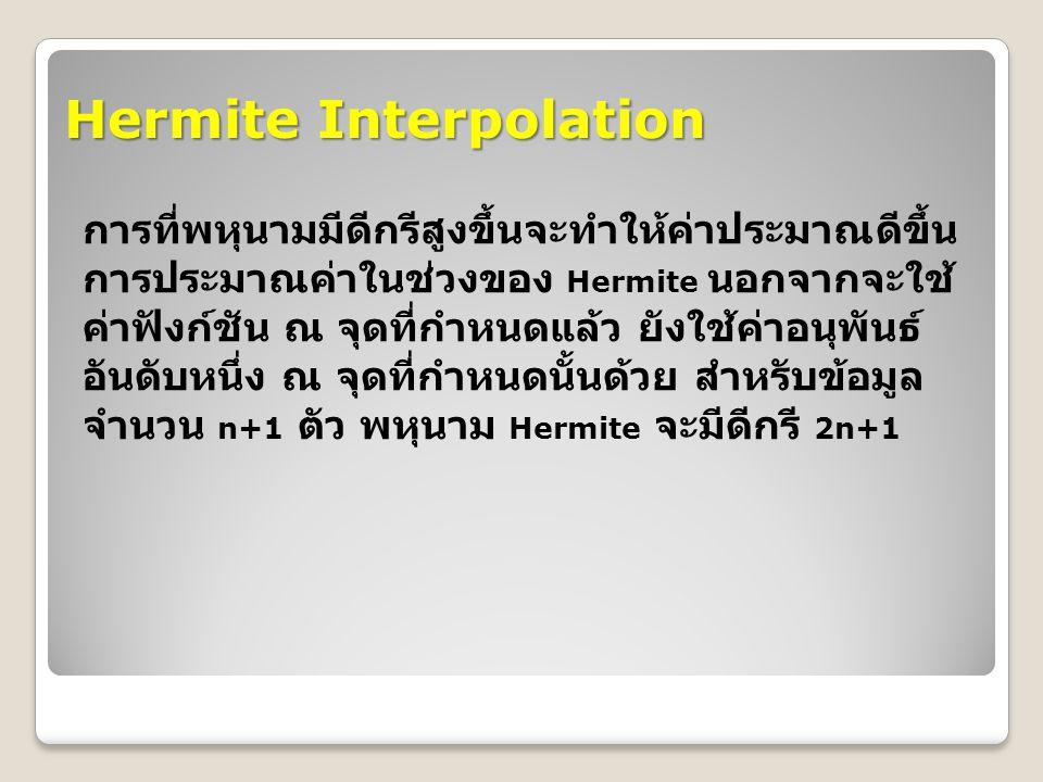 Hermite Interpolation การที่พหุนามมีดีกรีสูงขึ้นจะทำให้ค่าประมาณดีขึ้น การประมาณค่าในช่วงของ Hermite นอกจากจะใช้ ค่าฟังก์ชัน ณ จุดที่กำหนดแล้ว ยังใช้ค่าอนุพันธ์ อันดับหนึ่ง ณ จุดที่กำหนดนั้นด้วย สำหรับข้อมูล จำนวน n+1 ตัว พหุนาม Hermite จะมีดีกรี 2n+1