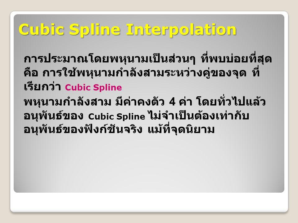 Cubic Spline Interpolation การประมาณโดยพหุนามเป็นส่วนๆ ที่พบบ่อยที่สุด คือ การใช้พหุนามกำลังสามระหว่างคู่ของจุด ที่ เรียกว่า Cubic Spline พหุนามกำลังสาม มีค่าคงตัว 4 ค่า โดยทั่วไปแล้ว อนุพันธ์ของ Cubic Spline ไม่จำเป็นต้องเท่ากับ อนุพันธ์ของฟังก์ชันจริง แม้ที่จุดนิยาม