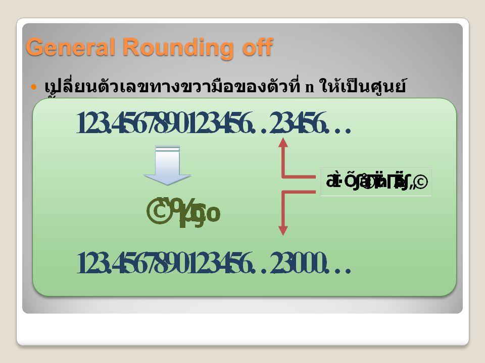 Rounding off and Computer Arithmetic: Example คอมพิวเตอร์เมนเฟรม 32 บิต เช่น IBM 3000 และ IBM 4300 ◦ ใช้ 1 บิต แทนเครื่องหมายบวกหรือลบ ◦ ใช้ 7 บิตแทนเลขชี้กำลัง ( ฐาน 16) ◦ ใช้ 24 บิตแทนเลขนัยสำคัญ เลขชี้กำลัง 7 บิต แทนตัวเลขตั้งแต่ 0 ถึง 127 แต่ต้องลบเลขชี้กำลังด้วย 64 เพื่อทำ ให้สามารถแทนค่าน้อยๆได้ ซึ่งจะทำให้เลข ชี้กำลังมีค่าอยู่ระหว่าง -64 ถึง 63
