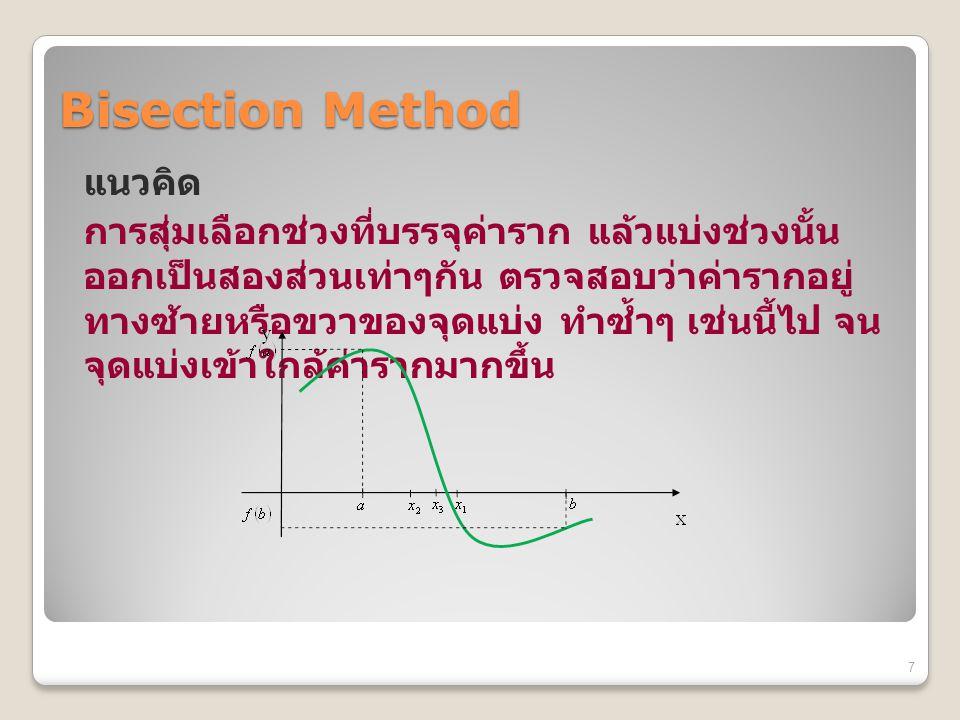 Bisection Method แนวคิด การสุ่มเลือกช่วงที่บรรจุค่าราก แล้วแบ่งช่วงนั้น ออกเป็นสองส่วนเท่าๆกัน ตรวจสอบว่าค่ารากอยู่ ทางซ้ายหรือขวาของจุดแบ่ง ทำซ้ำๆ เช