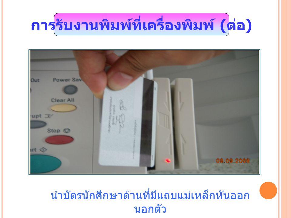 นำบัตรนักศึกษาด้านที่มีแถบแม่เหล็กหันออก นอกตัว การรับงานพิมพ์ที่เครื่องพิมพ์ ( ต่อ )