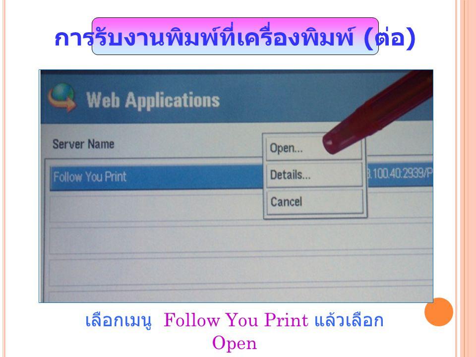 เลือกเมนู Follow You Print แล้วเลือก Open การรับงานพิมพ์ที่เครื่องพิมพ์ ( ต่อ )
