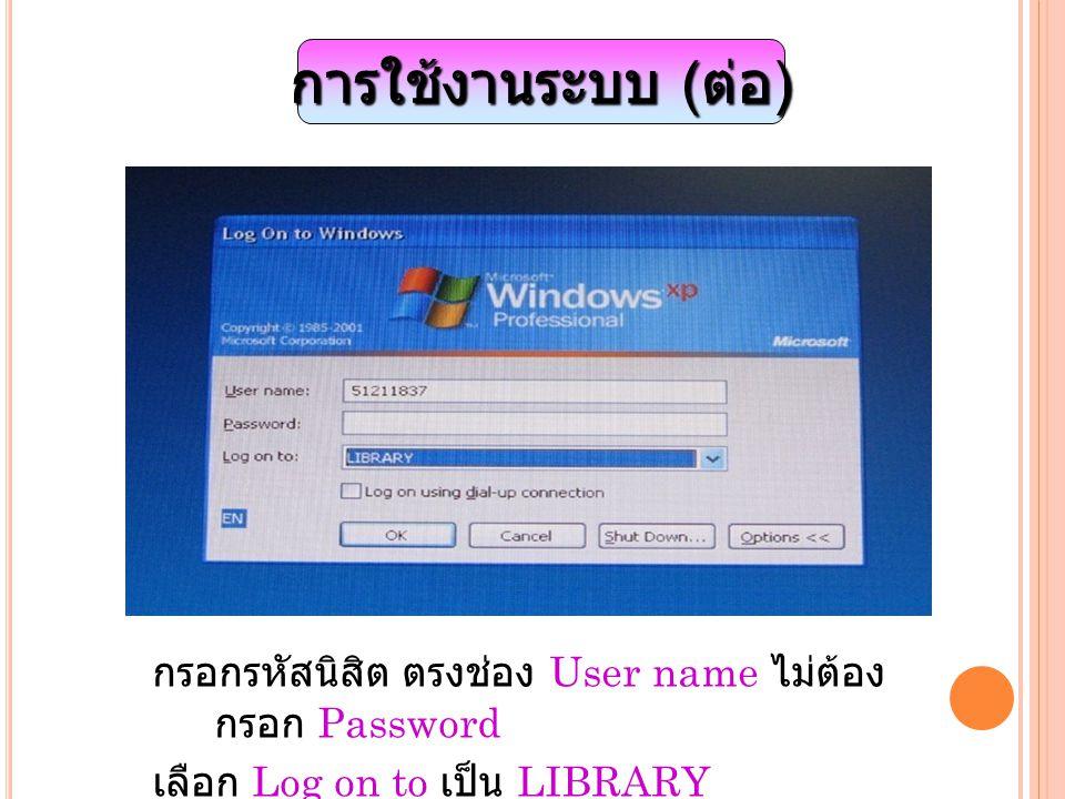 การใช้งานระบบ ( ต่อ ) กรอกรหัสนิสิต ตรงช่อง User name ไม่ต้อง กรอก Password เลือก Log on to เป็น LIBRARY