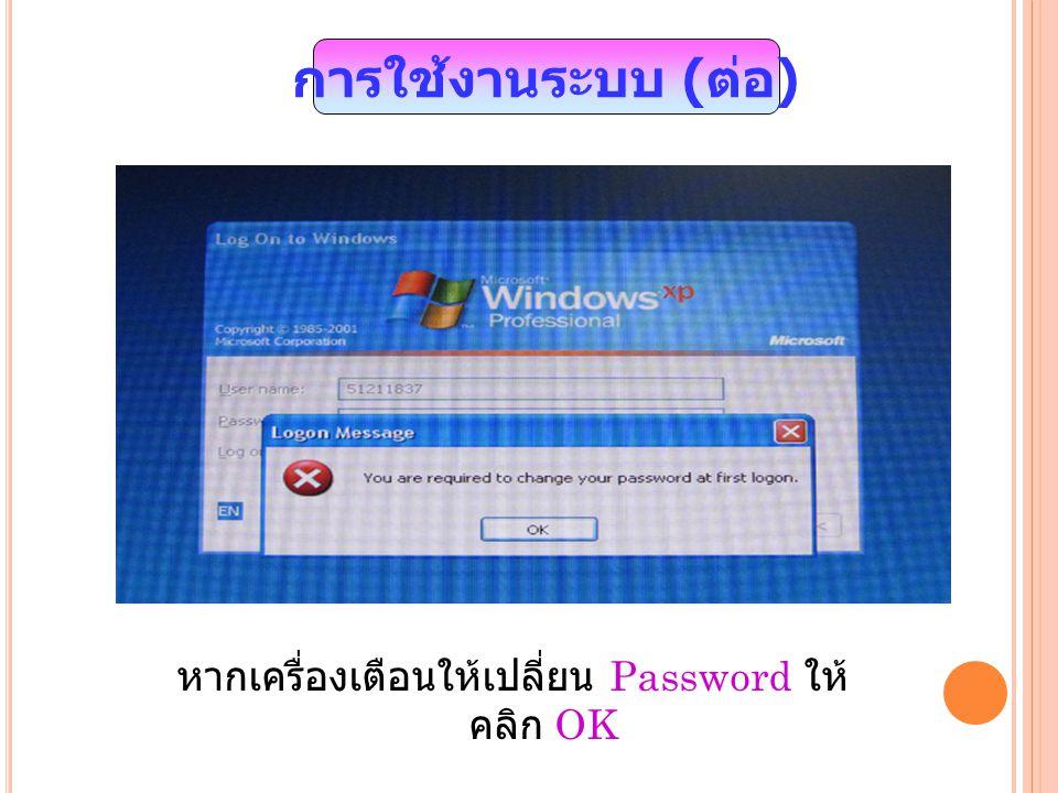 การใช้งานระบบ ( ต่อ ) หากเครื่องเตือนให้เปลี่ยน Password ให้ คลิก OK
