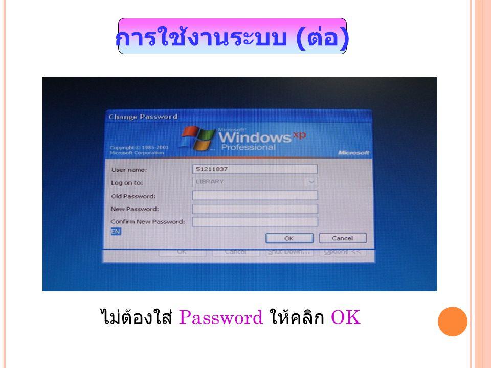 การใช้งานระบบ ( ต่อ ) ไม่ต้องใส่ Password ให้คลิก OK