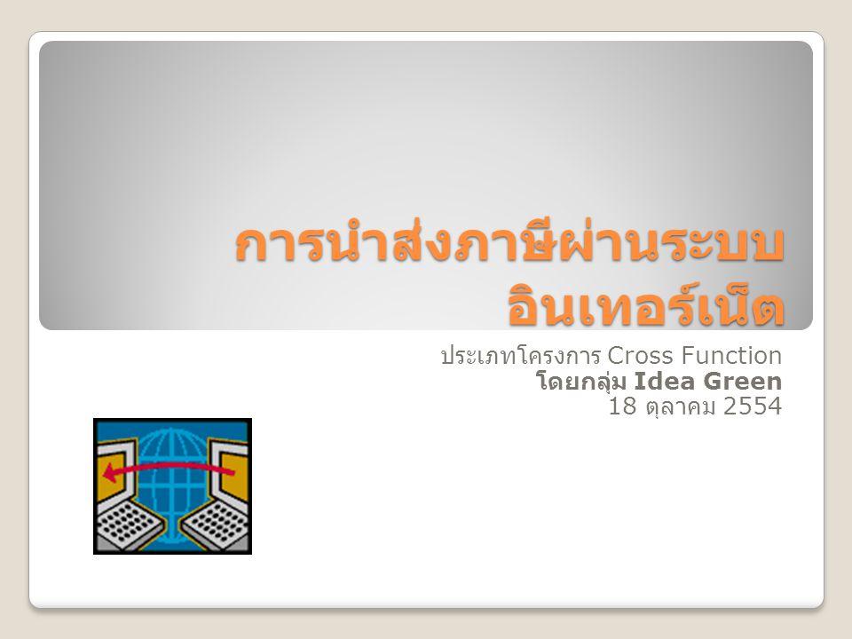 การนำส่งภาษีผ่านระบบ อินเทอร์เน็ต ประเภทโครงการ Cross Function โดยกลุ่ม Idea Green 18 ตุลาคม 2554