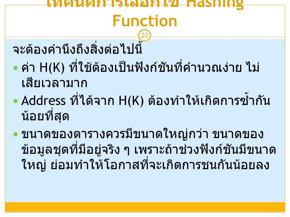 เทคนิคการเลือกใช้ Hashing Function 20 จะต้องคำนึงถึงสิ่งต่อไปนี้  ค่า H(K) ที่ใช้ต้องเป็นฟังก์ชันที่คำนวณง่าย ไม่ เสียเวลามาก  Address ที่ได้จาก H(K