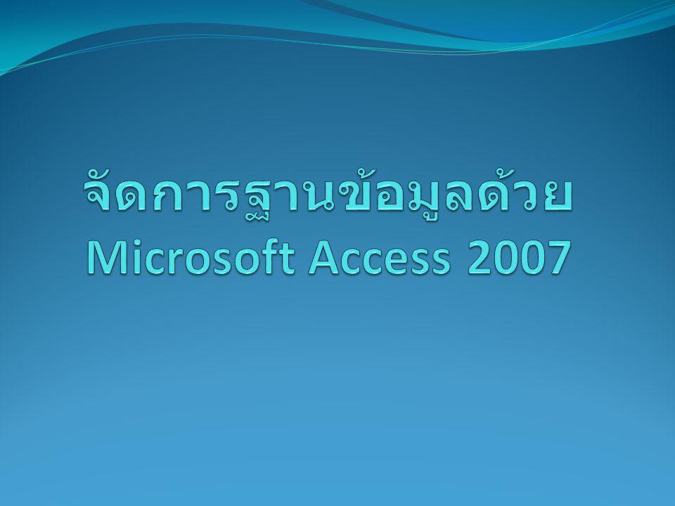 Course Outline  ความรู้พื้นฐานเกี่ยวกับฐานข้อมูล และหลักการออกแบบ ฐานข้อมูล  การใช้งานโปรแกรมจัดการฐานข้อมูล Microsoft Access 2007  การสร้างตาราง (Table)  การสร้างแบบสอบถามข้อมูล (Query)  การสร้างฟอร์ม (Form)  การสร้างรายงาน (Report)  การจัดการฐานข้อมูล  Workshop