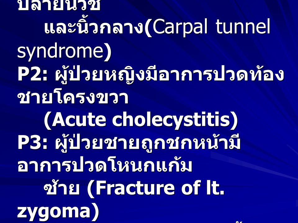 หมวด Physical examination P1: ผู้ป่วยหญิงมีอาการปวดชา ปลายนิ้วชี้ และนิ้วกลาง ( Carpal tunnel syndrome ) P2: ผู้ป่วยหญิงมีอาการปวดท้อง ชายโครงขวา (Acute cholecystitis) P3: ผู้ป่วยชายถูกชกหน้ามี อาการปวดโหนกแก้ม ซ้าย (Fracture of lt.
