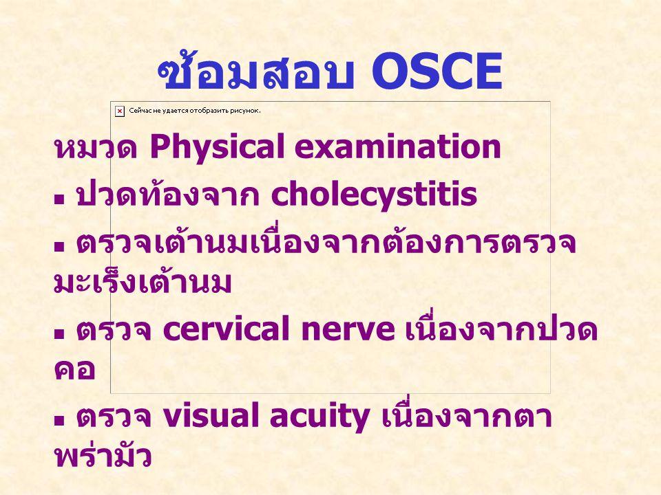 ซ้อมสอบ OSCE หมวด Physical examination   ปวดท้องจาก cholecystitis   ตรวจเต้านมเนื่องจากต้องการตรวจ มะเร็งเต้านม   ตรวจ cervical nerve เนื่องจากปวด คอ   ตรวจ visual acuity เนื่องจากตา พร่ามัว