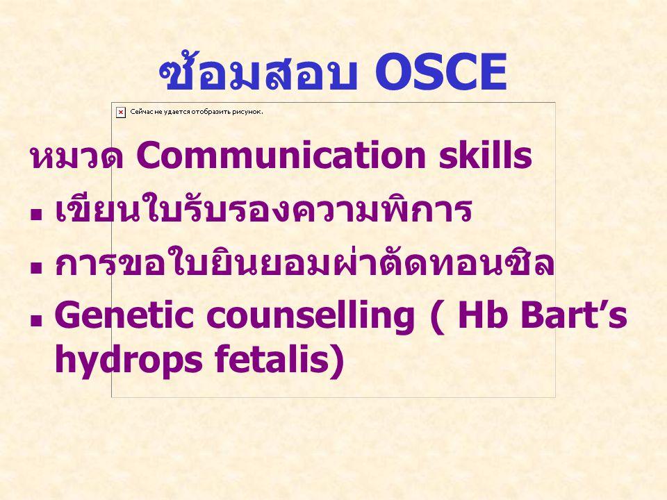 ซ้อมสอบ OSCE หมวด Communication skills   เขียนใบรับรองความพิการ   การขอใบยินยอมผ่าตัดทอนซิล   Genetic counselling ( Hb Bart's hydrops fetalis)