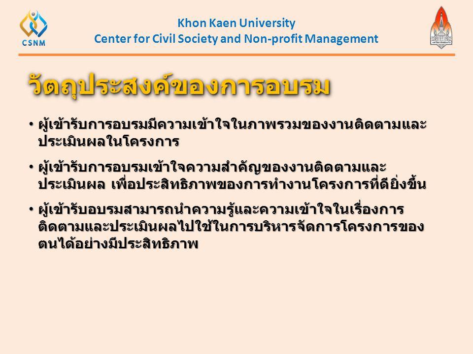Khon Kaen University Center for Civil Society and Non-profit Management • ผู้เข้ารับการอบรมมีความเข้าใจในภาพรวมของงานติดตามและ ประเมินผลในโครงการ • ผู