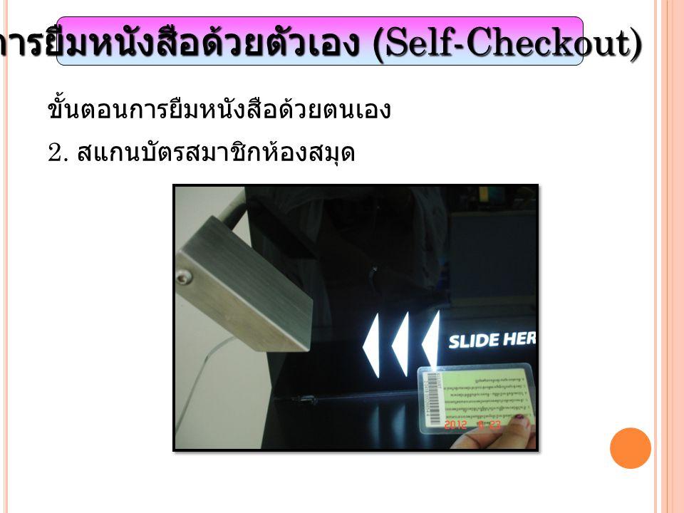 การยืมหนังสือด้วยตัวเอง (Self-Checkout) ขั้นตอนการยืมหนังสือด้วยตนเอง 2. สแกนบัตรสมาชิกห้องสมุด