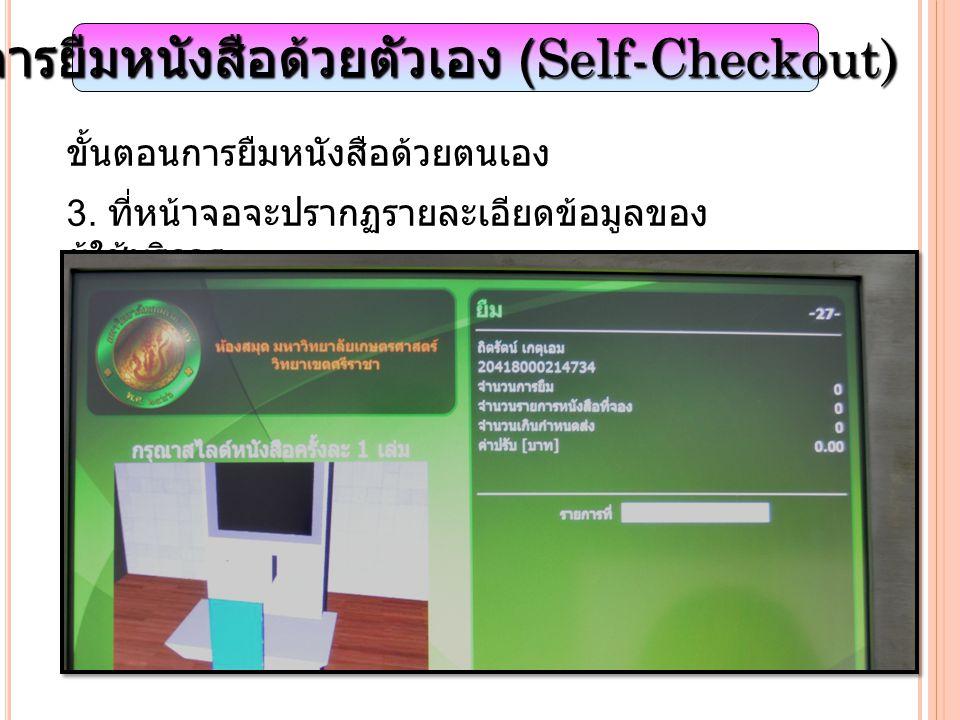 การยืมหนังสือด้วยตัวเอง (Self-Checkout) ขั้นตอนการยืมหนังสือด้วยตนเอง 3. ที่หน้าจอจะปรากฏรายละเอียดข้อมูลของ ผู้ใช้บริการ