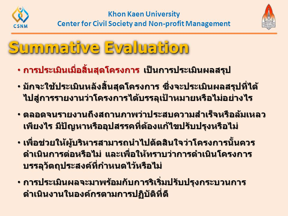 Khon Kaen University Center for Civil Society and Non-profit Management • การประเมินเมื่อสิ้นสุดโครงการ เป็นการประเมินผลสรุป • มักจะใช้ประเมินหลังสิ้น
