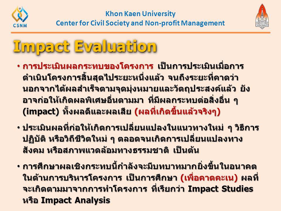 Khon Kaen University Center for Civil Society and Non-profit Management • การประเมินผลกระทบของโครงการ เป็นการประเมินเมื่อการ ดำเนินโครงการสิ้นสุดไประย