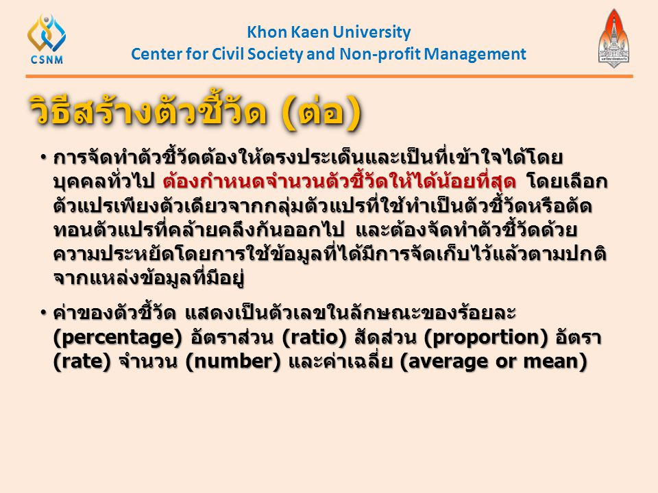 Khon Kaen University Center for Civil Society and Non-profit Management • การจัดทำตัวชี้วัดต้องให้ตรงประเด็นและเป็นที่เข้าใจได้โดย บุคคลทั่วไป ต้องกำห