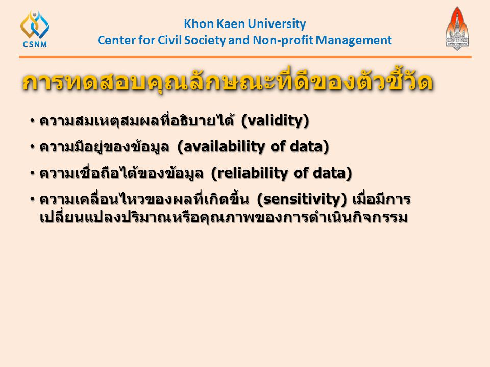 Khon Kaen University Center for Civil Society and Non-profit Management • ความสมเหตุสมผลที่อธิบายได้ (validity) • ความมีอยู่ของข้อมูล (availability of