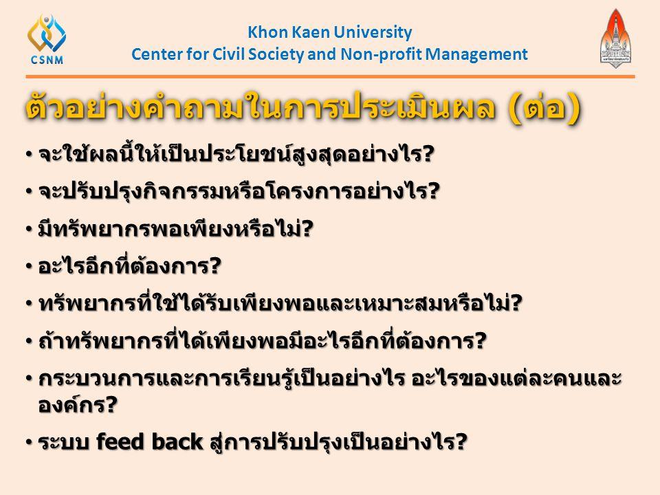 Khon Kaen University Center for Civil Society and Non-profit Management ตัวอย่างคำถามในการประเมินผล (ต่อ) • จะใช้ผลนี้ให้เป็นประโยชน์สูงสุดอย่างไร? •
